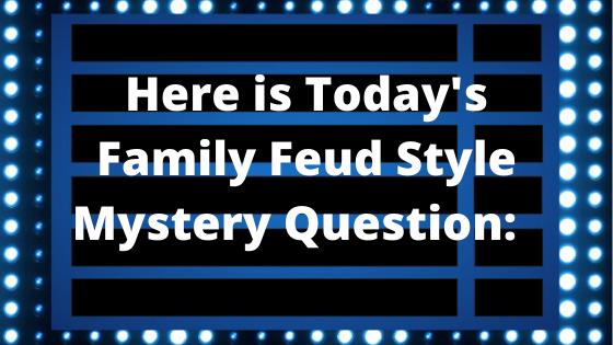 Here is Today's Family Feud Style Mystery Question!
