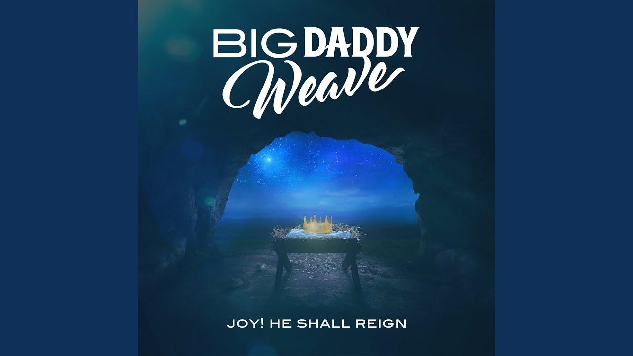 Big daddy weave joy! He shall reign.jpg